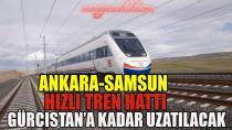 Ankara-Samsun Hızlı Tren Hattı Gürcistan'a kadar uzatılacak
