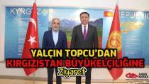 Yalçın Topçu'dan Kırgızistan Büyükelçiliğine ziyaret